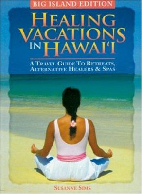 Healing Vacations in Hawaii - Big Island Edition: A Travel Guide to Retreats, Alternative Healers & Spas 9780974267272
