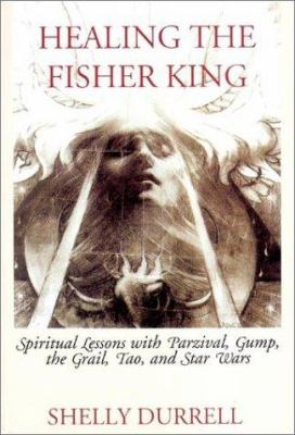 Healing the Fisher King: Spiritual Lessons with Parzival, Gump, the Grail, Tao, and Star Wars 9780971076808