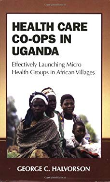 Health Care Co-Ops in Uganda: Effectively Launching Micro Health Groups in African Villages 9780977046317