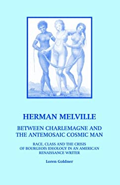 Herman Melville: Between Charlemagne and the Antemosaic Cosmic Man - Race, Class and the Crisis of Bourgeois Ideology in an American Re 9780970030825