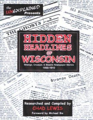 Hidden Headlines of Wisconsin: Strange, Unusual, & Bizarre Newspaper Stories 1860-1910 9780976209966