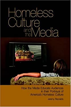 Homeless Culture and the Media: How the Media Educate Audiences in Their Portrayal of America's Homeless Culture 9780977356713