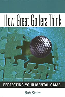 How Great Golfers Think: Perfecting Your Mental Game 9780978406301