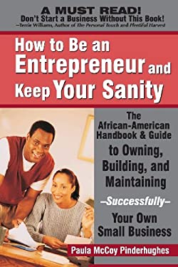 How to Be an Entrepreneur and Keep Your Sanity: The African-American Handbook & Guide to Owning, Building & Maintaining--Successfully--Your Own Small 9780972751995