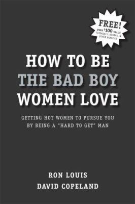 How to Be the Bad Boy Women Love: Getting Hot Women to Pursue You by Being a