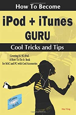 How to Become iPod + iTunes Guru, Cool Tricks and Tips, Covering 1st Generation to 5th Generation iPod and iTunes 6.0.2, a How To-Do-It Book, for Mac 9780978046002