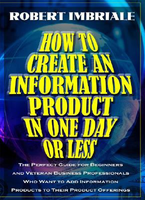 How to Create an Information Product in One Day or Less: The Perfect Guide for Beginners and Veteran Business Professionals Who Want to Add Informatio 9780977750047