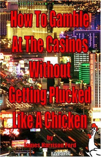 How to Gamble at the Casinos Without Getting Plucked Like a Chicken 9780976072607