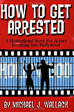 How to Get Arrested: A Motivational Story for Actors Breaking Into Hollywood 9780979271106