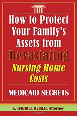 How to Protect Your Family's Assets from Devastating Nursing Home Costs: Medicaid Secrets 9780979080111