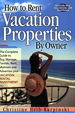 How to Rent Vacation Properties by Owner: The Complete Guide to Buy, Manage, Furnish, Rent, Maintain and Advertise Your Vacation Rental Investment 9780974824901
