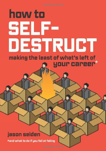 How to Self-Destruct: Making the Least of What's Left of Your Career 9780979943102
