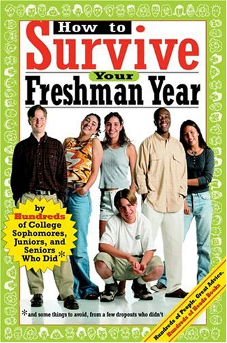 How to Survive Your Freshman Year: By Hundreds of College Sophmores, Juniors, and Seniors Who Did 9780974629209