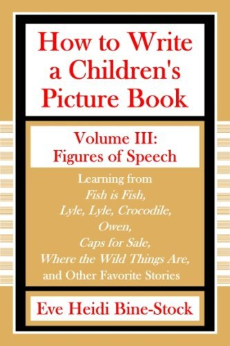 How to Write a Children's Picture Book Volume III: Figures of Speech: Learning from Fish Is Fish, Lyle, Lyle, Crocodile, Owen, Caps for Sale, Where th 9780974893341