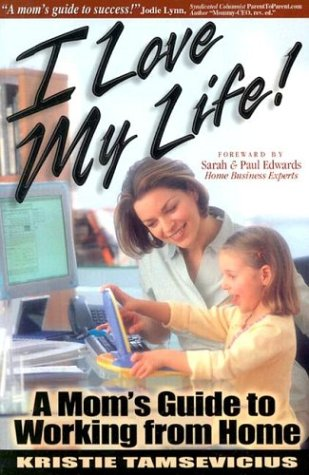I Love My Life: A Mom's Guide to Working from Home 9780974383200