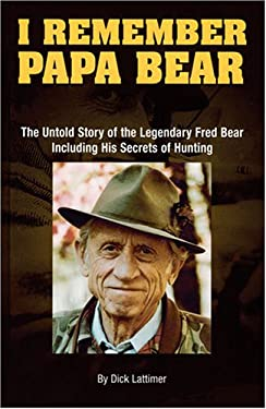 I Remember Papa Bear: The Untold Story of the Legendary Fred Bear Including His Secrets of Hunting 9780972132138