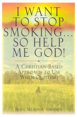 I Want to Stop Smoking . . . So Help Me God!: A Christian-Based Approach to Use When Quitting 9780975961605