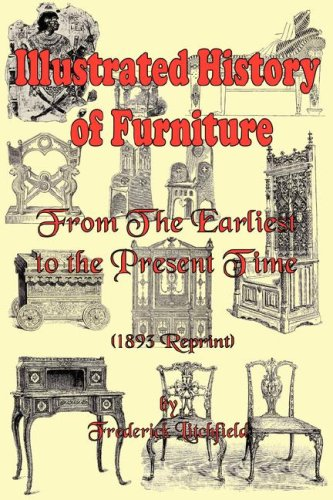 Illustrated History of Furniture: From the Earliest to the Present Time (1893 Reprint) 9780977340088