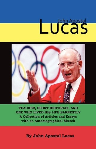 John Apostal Lucas: Teacher, Sport Historian, and One Who Lived His Life Earnestly. a Collection of Articles and Essays with an Autobiogra 9780979551864