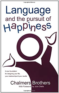 Language and the Pursuit of Happiness: A New Foundation for Designing Your Life, Your Relationships & Your Results 9780974948706