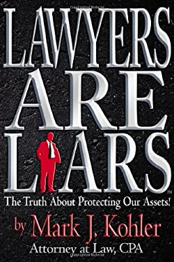 Lawyers Are Liars: The Truth about Protecting Our Assets 9780979738500