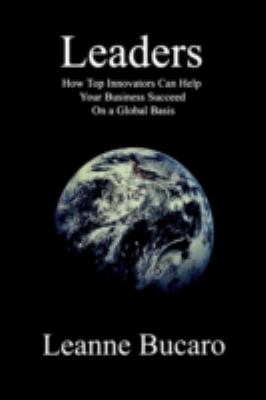 Leaders: How Top Innovators Can Help Your Business Succeed on a Global Basis 9780978107024