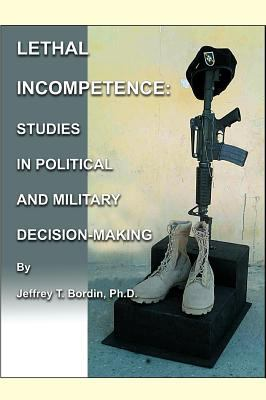 Lethal Incompetence: Studies in Political and Military Decision-Making 9780977208821
