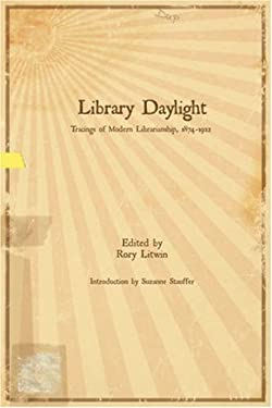 Library Daylight: Traces of Modern Librarianship, 1874-1922 9780977861743