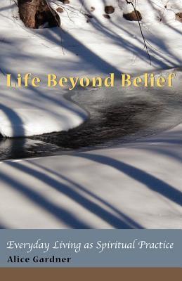 Life Beyond Belief, Everyday Living as Spiritual Practice 9780979243509