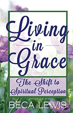 Living in Grace: The Shift to Spiritual Perception 9780971952904