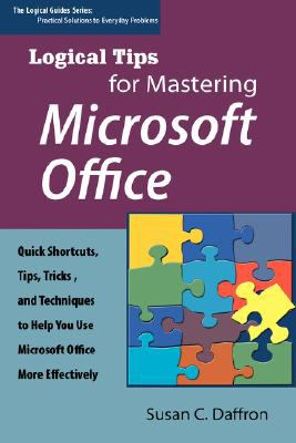 Logical Tips for Mastering Microsoft Office: Quick Shortcuts, Tips, Tricks, and Techniques to Help You Use Microsoft Office More Effectively 9780974924564