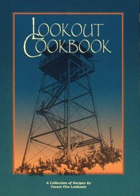 Lookout Cookbook: A Collection of Recipes by Forest Fire Lookouts Throughout the United States