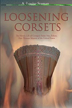 Loosening Corsets: The Heroic Life of Georgia's Feisty Mrs. Felton, First Woman Senator of the United States 9780978726317