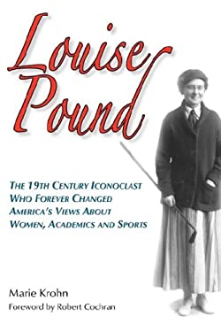 Louise Pound: The 19th Century Iconoclast Who Forever Changed America's Views about Women, Academics and Sports 9780979689628