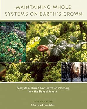 Maintaining Whole Systems on Earth's Crown: Ecosystem-Based Conservation Planning for the Boreal Forest 9780973477900