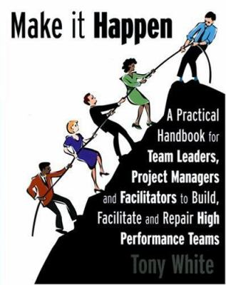 Make It Happen: A Practical Handbook for Team Leaders, Project Managers and Facilitators to Build, Facilitate and Repair High Performa 9780973761306