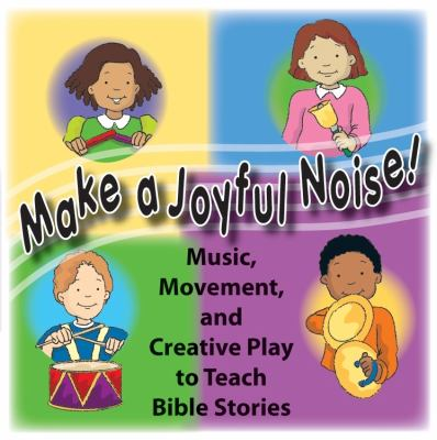 Make a Joyful Noise!: Music, Movement, and Creative Play to Teach Bible Stories 9780978905699