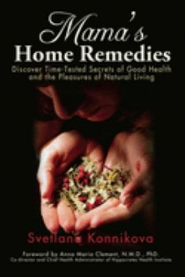 Mama's Home Remedies: Discover Time-Tested Secrets of Good Health and the Pleasures of Natural Living 9780979175824