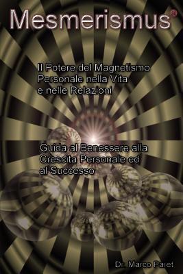 Mesmerismus: Potere del Magnetismo Personale Nella Vita E Nelle Relazioni - Benessere, Crescita Personale, Successo 9780979399718