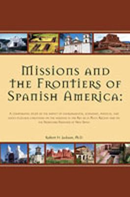 Missions and the Frontiers of Spanish America: A Comparative Study of the Impact of Environmental, Economic, Political and Socio-Cultural Variations o 9780976350002