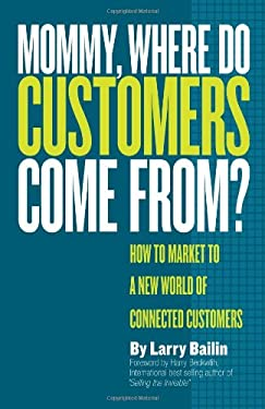 Mommy, Where Do Customers Come From?: How to Market to a New World of Connected Customers 9780978918231