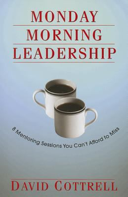 Monday Morning Leadership: 8 Mentoring Sessions You Can't Afford to Miss 9780971942431