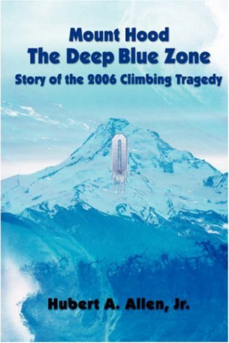 Mount Hood the Deep Blue Zone Story of the 2006 Climbing Tragedy 9780979274046