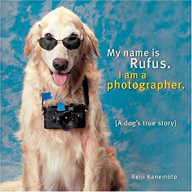 My Name Is Rufus. I Am a Photographer.: A Dog's True Story 9780974644882