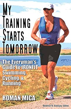 My Training Starts Tomorrow: The Everyman's Guide to Ironfit Swimming, Cycling, & Running 9780977623204