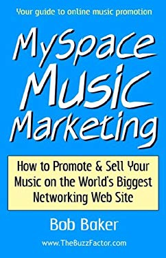 Myspace Music Marketing: How to Promote & Sell Your Music on the World's Biggest Networking Web Site 9780971483842