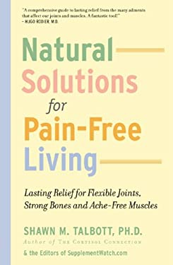 Natural Solutions for Pain-Free Living: Lasting Relief for Flexible Joints, Strong Bones and Ache-Free Muscles 9780971140745