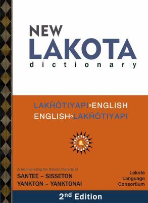 New Lakota Dictionary, 2nd Edition: Lakhotiyapi-English / English-Lakhotiyapi & Incorporating the Dakota Dialects of Yankton-Yanktonai & Santee-Sisset 9780976108290