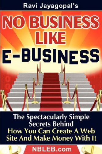 No Business Like E-Business: The Spectacularly Simple Secrets Behind How You Can Create a Web Site and Make Money with It 9780979437601