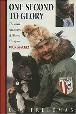 One Second to Glory: The Alaska Adventures of Iditarod Champion Dick Mackey 9780970849342